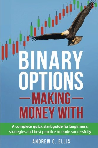 Binary Options: Making Money With: A Complete Quick Start Guide for Beginners: Strategies and Best Practice to Trade Successfully (Volume 1)