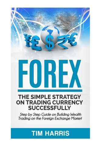 Forex: The Simple Strategy on Trading Currency Successfully – Step by Step Guide on Building Wealth Trading on the Foreign Exchange Market by Tim Harris (2016-05-23)